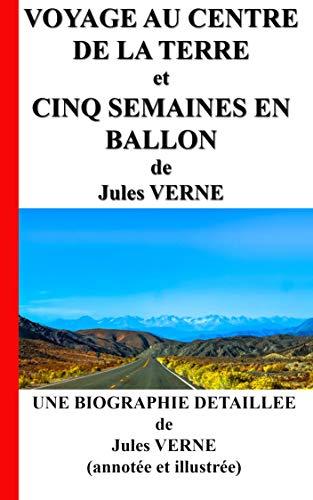 Voyage au centre de la terre et Cinq semaines en ballon: Une Biographie détaillée de Jules VERNE (annotée et illustrée) (French Edition)