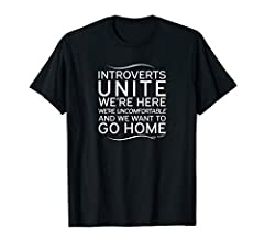 Introverts Unite T-Shirt, we're here, we're uncomfortable and we want to go home. Which Introvert doesn't know this social situation where you feel uncomfortable and only want to go home - preferably right now? Wear it yourself or give this funny shi...
