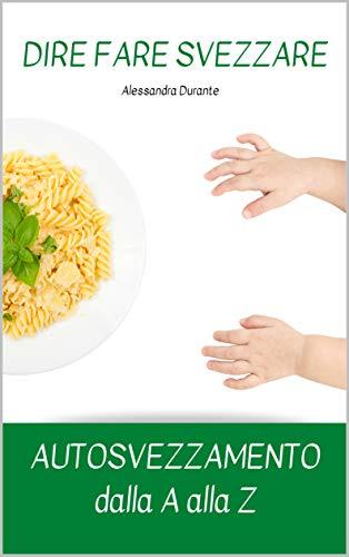 DIRE FARE SVEZZARE - AUTOSVEZZAMENTO dalla A alla Z (Genitori in crescita Vol. 1)