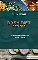 Dash Diet Recipes: Eating Well for Prevention and a Healthy Lifestyle
