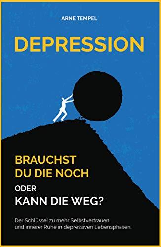 Depression - Brauchst du die noch oder kann die weg? : Der Schlüssel zu mehr Selbstvertrauen und innerer Ruhe in depressiven Lebensphasen