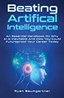 Beating Artificial Intelligence: An Essential Handbook On Why AI Is Inevitable And How You Could Futureproof Your Career Today