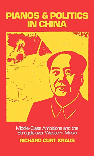 Pianos and Politics in China: Middle-Class Ambitions and the Struggle Over Western Music