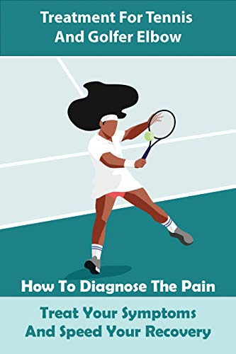 Treatment For Tennis And Golfer Elbow: How To Diagnose The Pain, Treat Your Symptoms And Speed Your Recovery: Sports Medicine (English Edition)