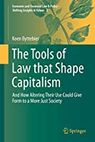 The Tools of Law that Shape Capitalism: And How Altering Their Use Could Give Form to a More Just Society (Economic and Financial Law & Policy – Shifting Insights & Values (3))