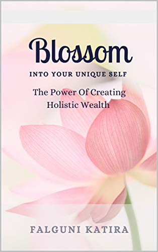 Blossom Into Your Unique Self: The Power of Creating Holistic Wealth (English Edition)