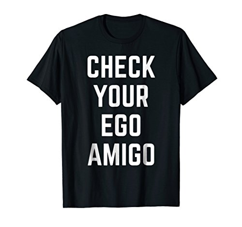 Check Your Ego Amigo Funny Humor Friend Meme Tee
