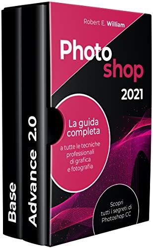 Photoshop: 2021 La guida completa a tutte le tecniche professionali di grafica e fotografia. Scopri tutti i segreti di Photoshop CC.
