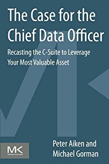 The Case for the Chief Data Officer: Recasting the C-Suite to Leverage Your Most Valuable Asset