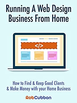 Running A Web Design Business From Home: How To Find and Keep Good Clients and Make Money with Your Home Business by [Rob Cubbon]