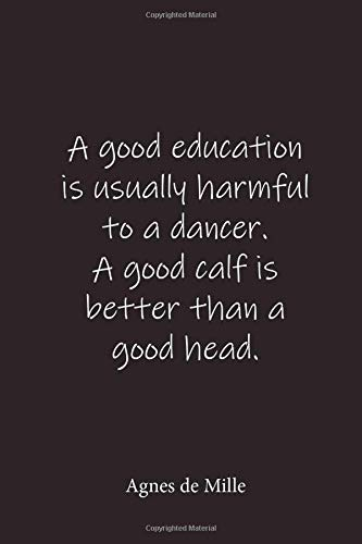 A good education is usually harmful to a dancer. A good calf is better than a good head.: Agnes de Mille - Place for writing thoughts