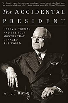 The Accidental President  Harry S Truman and the Four Months That Changed the World