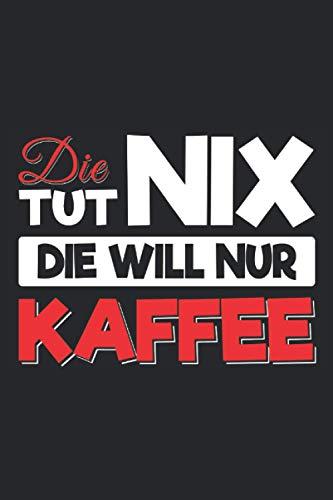 Die tut nix Die will nur Kaffee: Lustiges Koffein und Kaffee Notizbuch für Frauen die leidenschaftliche Kaffeetrinker sind. Lustige Kaffee Geschenke ... oder Tante - 100 Seiten Notizbuch A5 Liniert