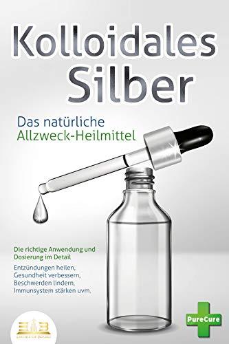 KOLLOIDALES SILBER - Das natürliche Allzweck-Heilmittel: Die richtige Anwendung und Dosierung im Detail (Entzündungen heilen, Gesundheit verbessern, Beschwerden lindern, Immunsystem stärken uvm.)