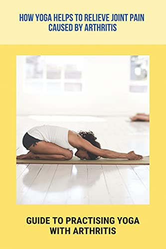 How Yoga Helps To Relieve Joint Pain Caused By Arthritis: Guide To Practising Yoga With Arthritis: Increase Strength And Flexibility