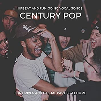 Century Pop - Upbeat And Fun-Going Vocal Songs For Drives And Casual Parties At Home, Vol. 01