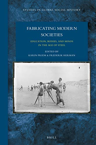 Fabricating Modern Societies: Education, Bodies, and Minds in the Age of Steel (Studies in Global Social History)