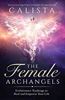 The Female Archangels: Evolutionary Teachings To Heal & Empower Your Life