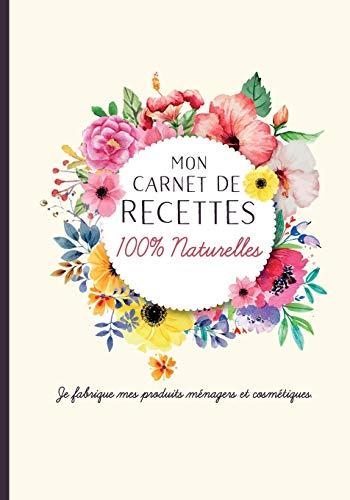 Mon carnet de recettes 100% naturelles. Je fabrique mes produits ménagers et cosmétiques.: Cahier pour noter des recettes de produits ménagers et ... Idée cadeau pour femme ou maman zéro déchet.