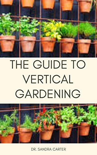 The Guide to Vertical Gardening: This entails various forms of vertical gardening (English Edition)