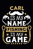 Carl Is My Name Fishing Is My Game: Fishing Log Book For Adults and Kids | Personalized name | Journal to Record Fishing Trips| 110 pages 6x9 | ideal gift for Fishermans .