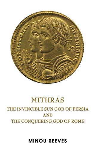 Deus Sol Invictus: The Persian Sun God Mithras and the Conquering God of Rome