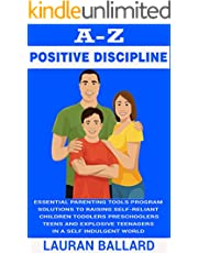 A-Z Positive Discipline: Essential Parenting Tools Program Solutions To Raising Self-Reliant Children, Toddlers, Preschoolers, Teens, And Explosive Teenagers ... World (Positive Parenting Guide Book 2)