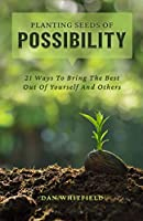 Planting Seeds Of Possibility: 21 Ways To Bring The Best Out Of Yourself And Others