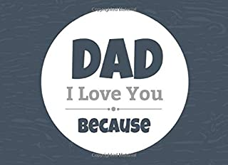 Dad I Love You Because: Prompted Fill In Blank I Love You Book for Fathers; Gift Book for Dad; Things I Love About You Book for Dad, Dad Appreciation ... or Son (I Love You Because Book) (Volume 10)