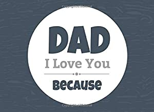 Dad I Love You Because: Prompted Fill In Blank I Love You Book for Fathers; Gift Book for Dad; Things I Love About You Boo...