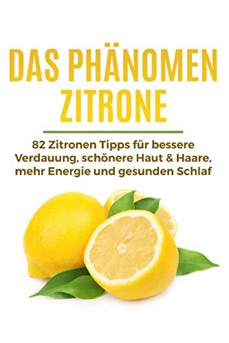 Das Phänomen Zitrone: 82 Zitronen Tipps für bessere Verdauung, schönere Haut & Haare, mehr Energie und gesunden Schlaf