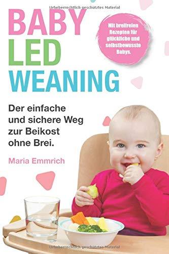 Baby Led Weaning: Der einfache und sichere Weg zur Beikost ohne Brei. Mit breifreien Rezepten für glückliche und selbstbewusste Babys.