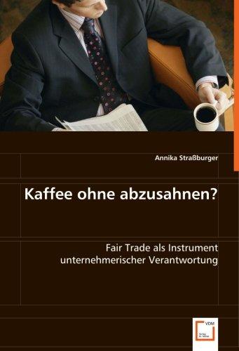Kaffee ohne abzusahnen?: Fair Trade als Instrument unternehmerischer Verantwortung