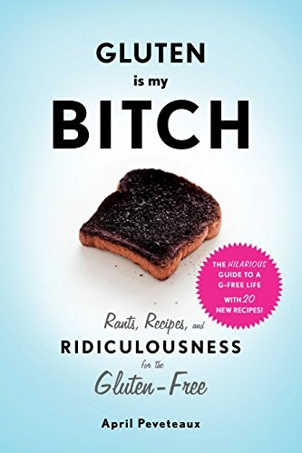 Gluten Is My Bitch: Rants, Recipes, and Ridiculousness for the Gluten-Free by April Peveteaux