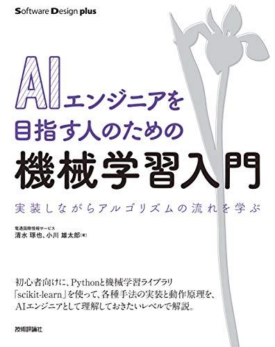 AIエンジニアを目指す人のための機械学習入門 実装しながらアルゴリズムの流れを学ぶ (Software Design plusシリーズ)