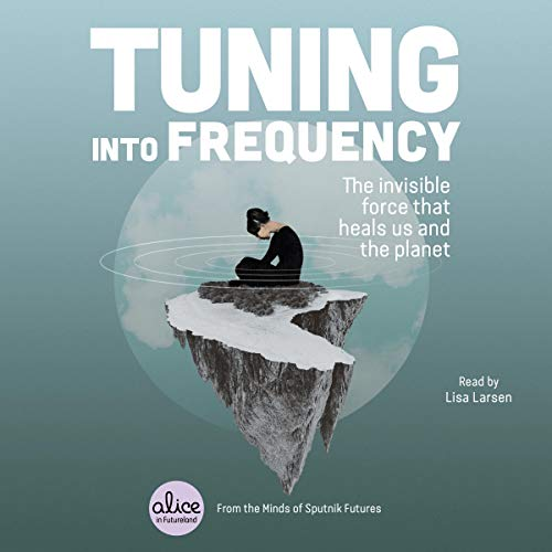 Tuning into Frequency: The Invisible Force That Heals Us and the Planet