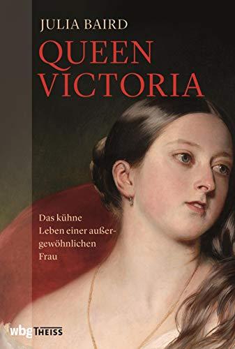Queen Victoria: Das kühne Leben einer außergewöhnlichen Frau