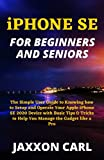 iPHONE SE FOR BEGINNERS AND SENIORS: The Simple User Guide to Knowing how to Setup and Operate Your Apple iPhone SE 2020 Device with Basic Tips & Tricks to Help You Manage the Gadget like a Pro