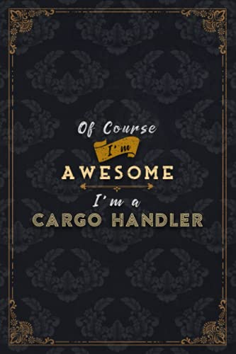 Cargo Handler Notebook Planner - Of Course I'm Awesome I'm A Cargo Handler Job Title Working Cover To Do List Journal: 5.24 x 22.86 cm, A5, Do It All, ... Financial, 6x9 inch, Schedule, Gym, Journal