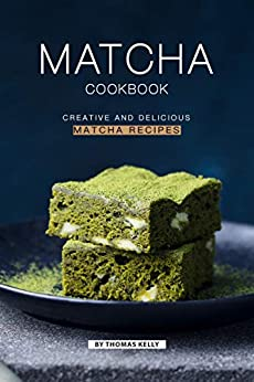 Matcha Cookbook: Creative and Delicious Matcha Recipes by [Thomas Kelly]