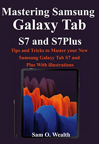 Mastering Samsung Galaxy Tab S7 and S7Plus: Tips and Tricks to Master your New Samsung Galaxy Tab S7 and Plus With illustrations