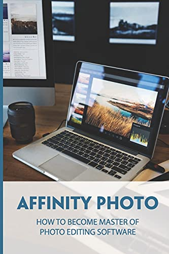 Affinity Photo: How To Become Master Of Photo Editing Software: Introduction For Newcomers To Affinity Photo