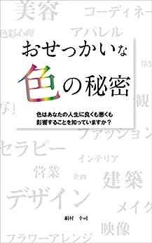 [絹村幸司]のおせっかいな色の秘密: 色はあなたの人生に良くも悪くも影響することを知っていますか? (ラピスローズブックス)