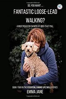 So, you want.... Fantastic Loose-Lead Walking?: A must read for owners of dogs who pull (Essential Canine Life Skills)