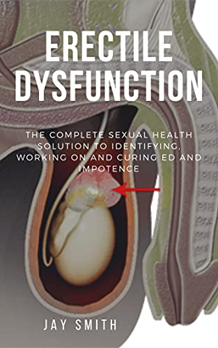 ERECTILE DYSFUNCTION: The Complete Sexual Health Solution To Identifying, Working On And Curing ED And Impotence (English Edition)