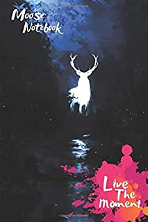Moose Live The Moment Notebook: Blank Lined Moose Journal Or A Diary for Animal Lovers and a great gift for all age which Consist of 6