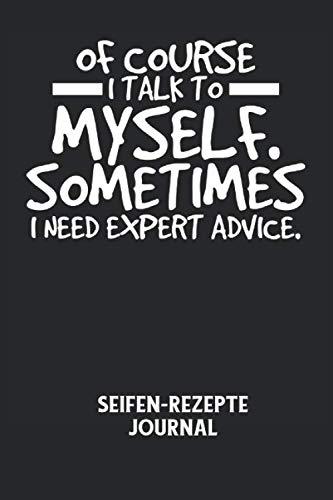 OF COURSE I TALK TO MYSELF. SOMETIMES I NEED EXPERT ADVICE. - Seifen-Rezepte Journal: Selbstgespräch, Empfehlung, Experte, Lustig, Spruch Notizbuch: ... I 6x9 Zoll (ca. DIN A5) I 120 Seiten