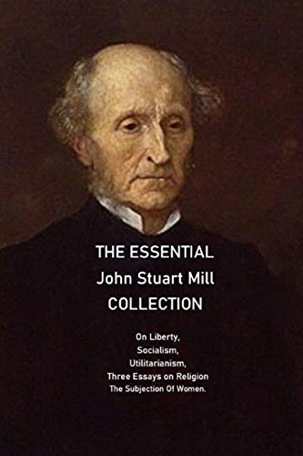The Essential John Stuart Mill Collection: On Liberty, Socialism, Utilitarianism, Three Essays on Religion The Subjection Of Women.