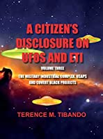 A CITIZEN'S DISCLOSURE on UFOs and ETI - VOLUME THREE - MILITARY INTELLIGENCE INDUSTRIAL COMPLEX, USAPs and COVERT BLACK PROJECTS: MILITARY INTELLIGENCE INDUSTRIAL COMPLEX, USAPs and COVERT BLACK PROJECTS