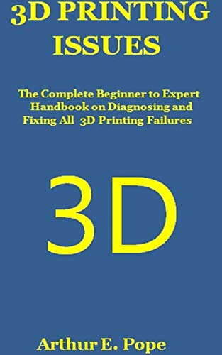 3D PRINTING ISSUES: The Complete Beginner to Expert Handbook on Diagnosing and Fixing All 3D Printing Failures (English Edition)